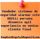 Vendedor sistemas de seguridad alarmas cctv &8211; persona dinamica agil experiencia en ventas cliente final